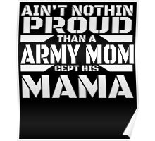 AIN'T NOTHIN PROUD THAN A ARMY MOM CEPT HIS MAMA Poster