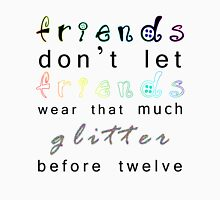 friends don't let friends wear that much glitter before twelve Unisex T-Shirt