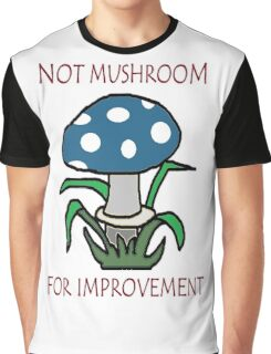 Not Mushroom For Improvement! Graphic T-Shirt