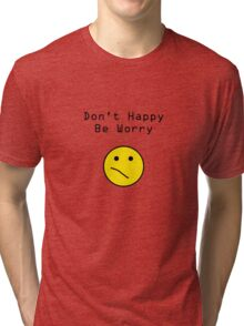 Don't Happy, Be Worry T-Shirt Tri-blend T-Shirt