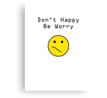 Don't Happy, Be Worry T-Shirt Canvas Print
