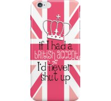 If I had a British accent I'd never Shut Up iPhone Case/Skin