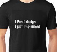 I don't design, i just implement Unisex T-Shirt