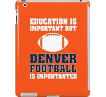 Education Is Important. Denver Football Is Importanter. iPad Case/Skin