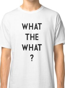 What the What Classic T-Shirt