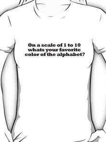 On a scale of 1 to 10 whats your favorite color of the alphabet? T-Shirt