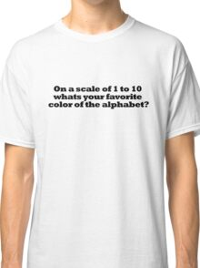 On a scale of 1 to 10 whats your favorite color of the alphabet? Classic T-Shirt