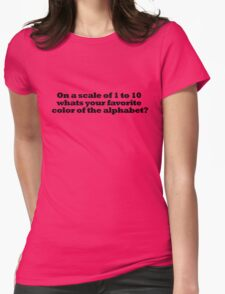 On a scale of 1 to 10 whats your favorite color of the alphabet? Womens Fitted T-Shirt