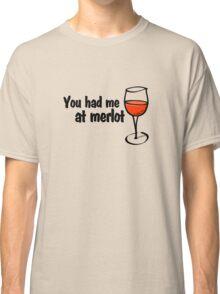 You had me at merlot Classic T-Shirt