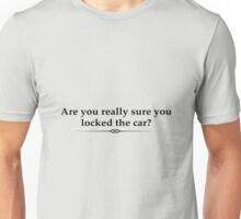 Are you really sure you locked the car? Unisex T-Shirt