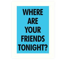 Where Are Your Friends Tonight? Art Print
