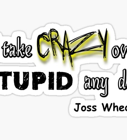 'I'll Take Crazy Over Stupid Any Day' Joss Whedon Sticker