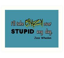 'I'll Take Crazy Over Stupid Any Day' Joss Whedon Art Print