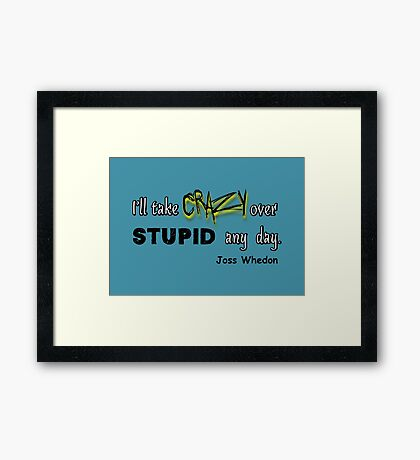 'I'll Take Crazy Over Stupid Any Day' Joss Whedon Framed Print