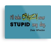 'I'll Take Crazy Over Stupid Any Day' Joss Whedon Metal Print
