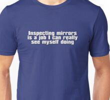 Inspecting mirrors is a job I can really see myself doing Unisex T-Shirt