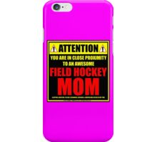 Attention: You Are In Close Proximity To An Awesome Field Hockey Mom iPhone Case/Skin