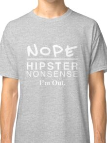 NOPE - Hipster Nonsense. I'm Out.  Classic T-Shirt