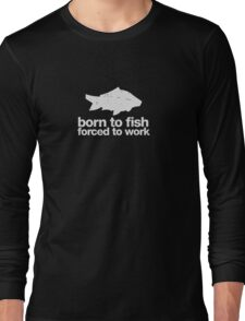 Born to fish forced to work (white ink) Long Sleeve T-Shirt