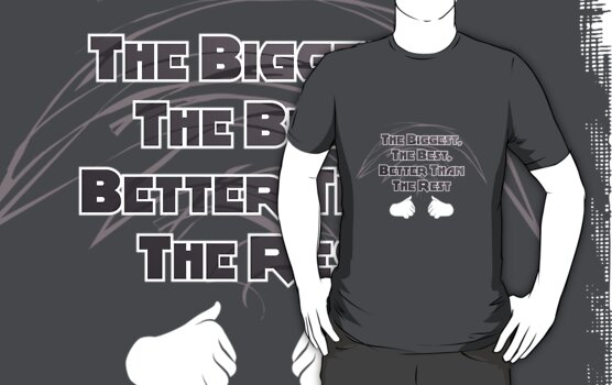 The Biggest, The Best, Better Than The Rest T-Shirt by DanielBevis