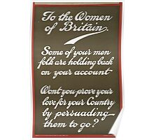 To the women of Britain Some of your men folk are holding back on your account Wont you prove your love for your country by persuading them to go Poster