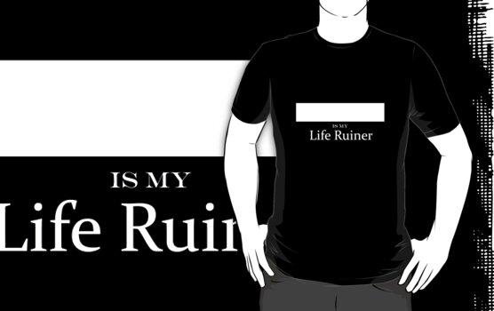 ______ is my Life Ruiner by gingerjenjen