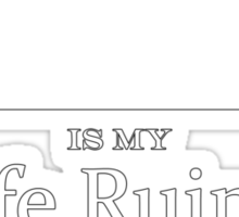 ______ is my Life Ruiner Sticker