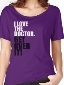 I love The Doctor. Get over it! Women's Relaxed Fit T-Shirt