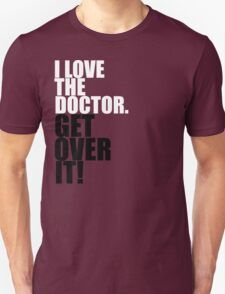 I love The Doctor. Get over it! T-Shirt
