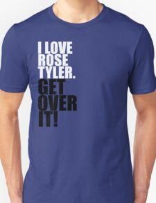 I love Rose Tyler. Get over it! Unisex T-Shirt