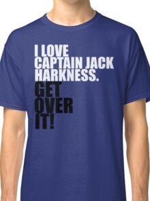 I love Captain Jack Harkness. Get over it! Classic T-Shirt