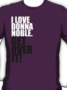 I love Donna Noble. Get over it! T-Shirt