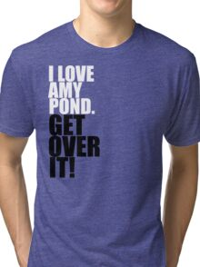 I love Amy Pond. Get over it! Tri-blend T-Shirt