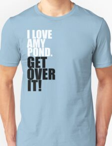 I love Amy Pond. Get over it! T-Shirt