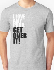I love Amy Pond. Get over it! Unisex T-Shirt