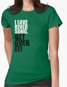 I love River Song. Get over it! Womens Fitted T-Shirt