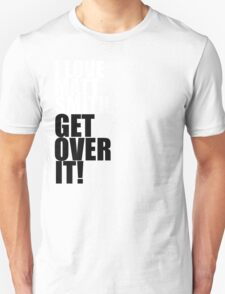 I love Matt Smith. Get over it! T-Shirt
