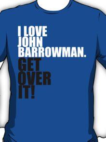 I love John Barrowman. Get over it! T-Shirt