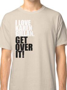 I love Karen Gillan. Get over it! Classic T-Shirt