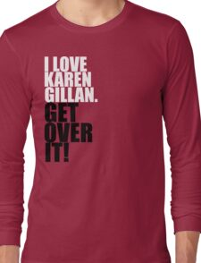 I love Karen Gillan. Get over it! Long Sleeve T-Shirt