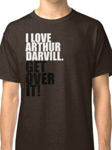 I love Arthur Darvill. Get over it! Classic T-Shirt