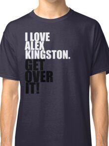 I love Alex Kingston. Get over it! Classic T-Shirt