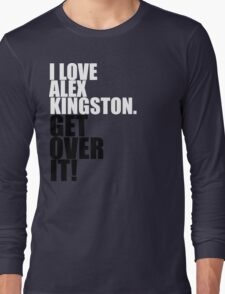 I love Alex Kingston. Get over it! Long Sleeve T-Shirt