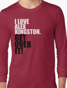 I love Alex Kingston. Get over it! Long Sleeve T-Shirt