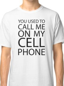 You Used to Call Me On My Cell Phone Classic T-Shirt