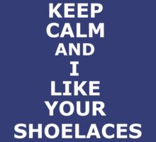 Keep Calm and I like your shoelaces by Flippinawesome
