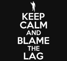 KEEP CALM AND BLAME THE LAG by bomdesignz