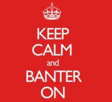 Keep Calm and Banter ON by JamesSansom