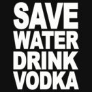 SAVE WATER DRINK VODKA by mcdba
