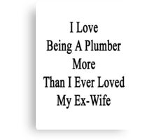 I Love Being A Plumber More Than I Ever Loved My Ex-Wife Canvas Print